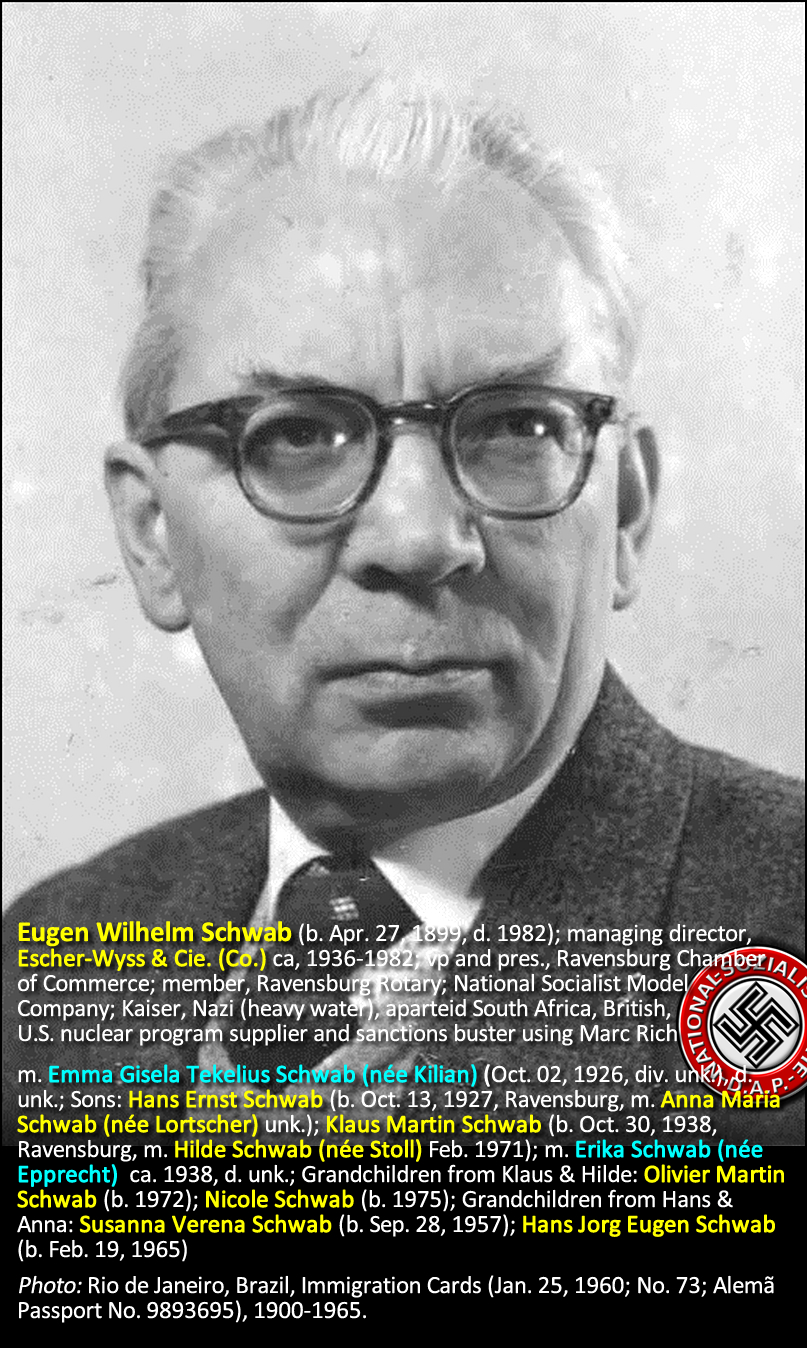 Eugen Wilhelm Schwab (b. Apr. 27, 1899, d. 1982); managing director, Escher-Wyss & Cie. (Co.) ca, 1936-1982; vp and pres., Ravensburg Chamber of Commerce; member, Ravensburg Rotary; National Socialist Model Company; Kaiser, Nazi (heavy water), South African, British, U.S. nuclear program supplier and sanctions buster using Marc Rich.