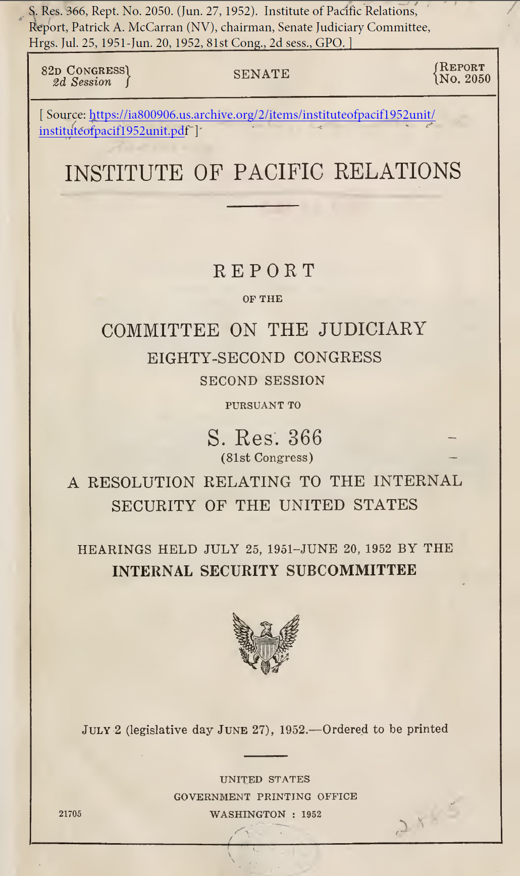 S. Res. 366, Rept. No. 2050. (Jun. 27, 1952). Institute of Pacific Relations, Report, Patrick A. McCarran (NV), chairman, Senate Judiciary Committee, Hrgs. Jul. 25, 1951-Jun. 20, 1952, 81st Cong., 2d sess., GPO.