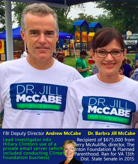 FBI Deputy Director Andrew McCabe, Lead investigator into Hillary Clinton's use of a private email server (which included conducting Clinton Foundation business); Dr. Barbra Jill McCabe, Recipient of $675,000 from Terry McAuliffe, director, The Clinton Foundation, & Planned Parenthood for VA 13th Dist. State Senate in 2015.