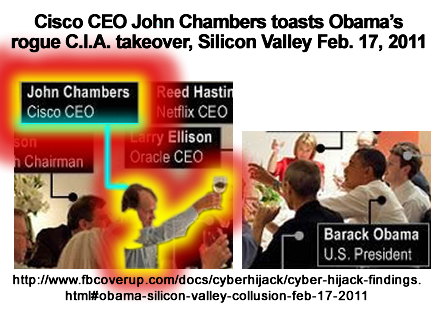 On Feb. 17, 2011, President Obama toasted their deception of the American public and the world with 13 members of the IBM Eclipse Foundation NSA Spy State Cartel in Silicon Valley. Conspirators pictured are Barack Obama (U.S. President), Mark Zuckerberg (Facebook CEO), Steve Jobs (Apple CEO), Steve Westly (Westly Group Partner), John Doerr (Kleiner Perkins Partner), Ann Doerr (John Doerr Spouse), Eric Schmidt (Google CEO), Art Levinson (Genentech Chairman), John Chambers (Cisco CEO), Larry Ellison (Oracle CEO), Reed Hastings (Netflix CEO), John Hennessy (Stanford Univ. President), Carol Bartz (Yahoo CEO) and Dick Costolo (Twitter CEO).