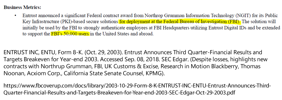 ENTRUST INC, ENTU, Form 8-K. (Oct. 29, 2003). Entrust Announces Third Quarter-Financial Results and Targets Breakeven for Year-end 2003. Accessed Sep. 08, 2018. SEC Edgar. (Despite losses, highlights new contracts with Northrup Grumman, FBI, UK Customs & Excise, Research in Motion Blackberry, Thomas Noonan, Acxiom Corp., California State Senate Counsel, KPMG).