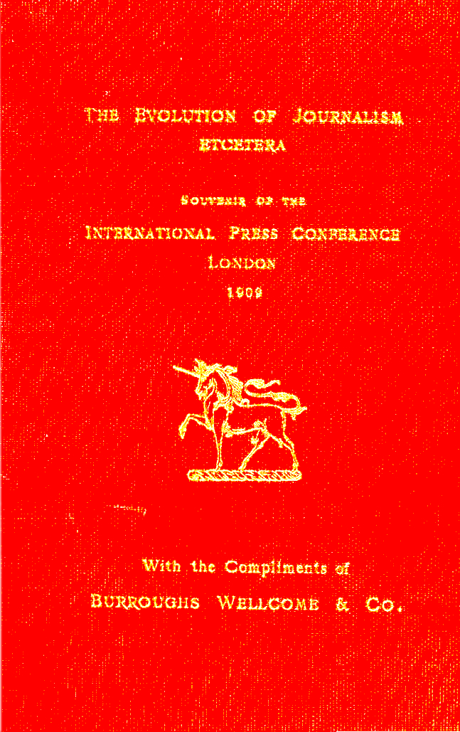 Henry S. Wellcome. (ca. Jun. 1909). THE EVOLUTION OF JOURNALISM ETCETERA, Souvenir of the INTERNATIONAL PRESS CONFERENCE, LONDON, 1909, Hon. President Lord Burnham (Sir Edward Levy-Lawson, Baron, The Daily Telegraph), 371 pgs. Burroughs Wellcome.