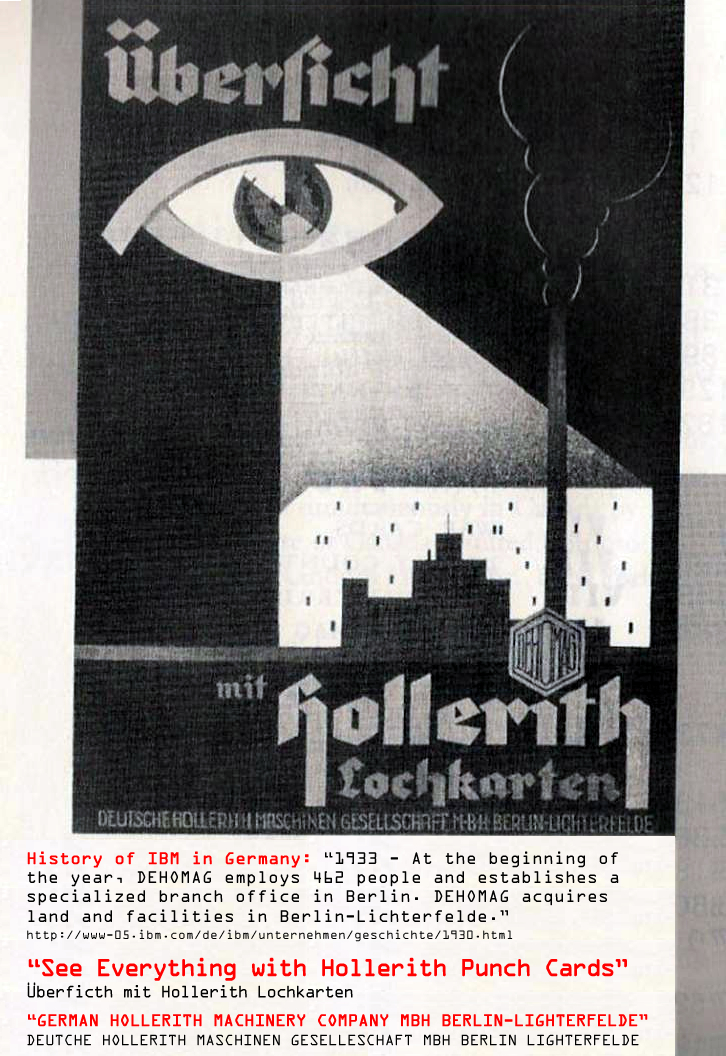 "IBM German sales poster c.a., 1934 promoting government mass surveillance. Translation: ""See Everything with Hollerith Punch Cards,"" Address: German Hollerith Machinery Society MBH, Berlin-Lighterfelde, Germany."" Remarkably, IBM executives claim they did not know that the Nazis were using their computers to organize mass extermination. This claim is disingenuous since IBM was the SOLE supplier of the punch cards throughout the Third Reich and provided maintenance staff to each LEASED computer, even at the concentrations camps including the Auschwitz, Buchenwald and Dacua extermination camps."