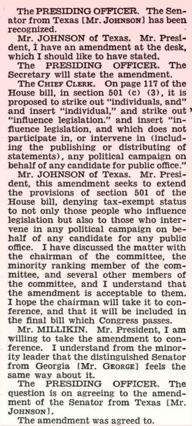 """JOHNSON AMENDMENT (Jul. 02, 1954) TRANSCRIPTION:<br /> <br /> On July 2, 1954, Senator Lyndon Johnson was recognized from the Senate floor and the following colloquy occurred:<br /> <br /> Mr. JOHNSON of Texas: Mr. President, I have an amendment at the desk, which I should like to have stated.<br /> <br /> The PRESIDING OFFICER: The Secretary will state the amendment.<br /> <br /> The CHIEF CLERK: On page 117 of the House bill, in section 501(c)(3), it is proposed to strike out """"individuals, and"""" and insert """"individual,"""" and strike out """"influence legislation."""" And insert """"influence legislation, and which does not participate in, or intervene in (including the publishing or distributing of statements), any political campaign on behalf of any candidate for public office.""""<br /> <br /> Mr. JOHNSON of Texas: Mr. President, this amendment seeks to extend the provisions of section 501 of the House bill, denying tax-exempt status to not only those people who influence legislation but also to those who intervene in any political campaign on behalf of any candidate for any public office. I have discussed the matter with the chairman of the committee, the  minority ranking member of the committee, and several other members of the committee, and I understand that the amendment is acceptable to them. I hope the chairman will take it to conference, and that it will be included in the final bill which Congress passes.<br /> <br /> . . .  The amendment was agreed to [Without debate]."""