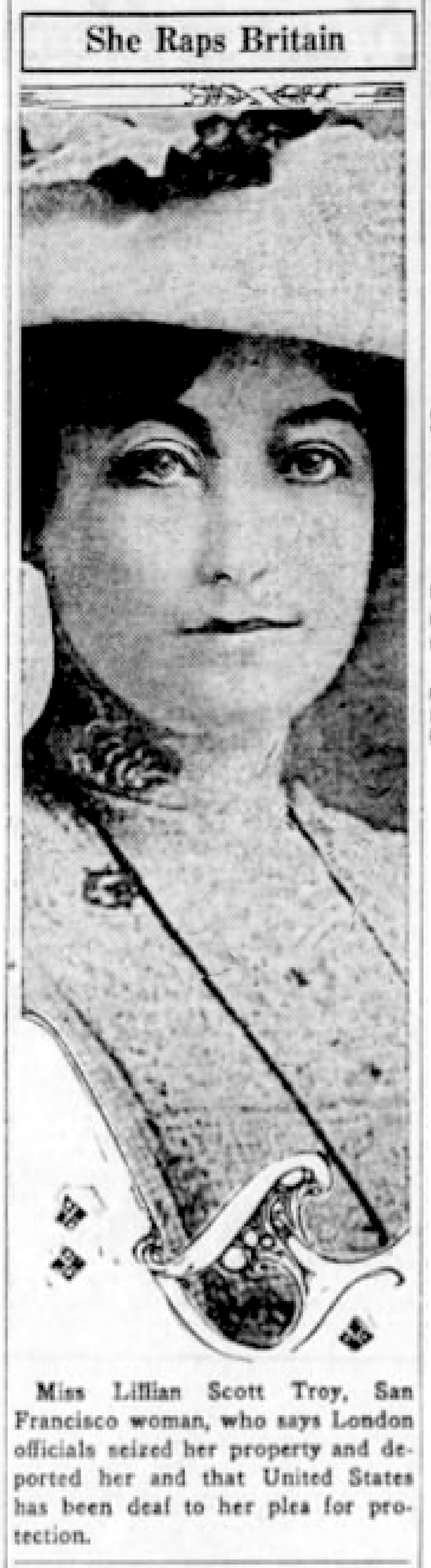 Lillian Scot Troy, intrepid San Francisco journalist, suffragette and vocal critic of the Pilgrims Society's seditious, treasoness efforts to destroy the American Constitution and Bill of Rights and reunite with the British Empire. Her work was so irritating to the British government that she was deported under false pretences on Nov. 13, 1919.