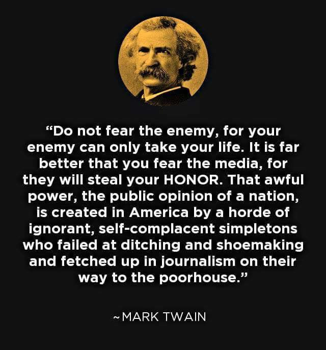 Mark Twain: Do not fear the enemy, for your enemy can only take your life. It is far better that you fear the media, for they will steal your HONOR. That awful power, the public opinion of a nation, is created in America by a horde of ignorant, self-complacent simpletons who failed at ditching and shoemaking and fetched up in journalism on their way to the poorhouse.