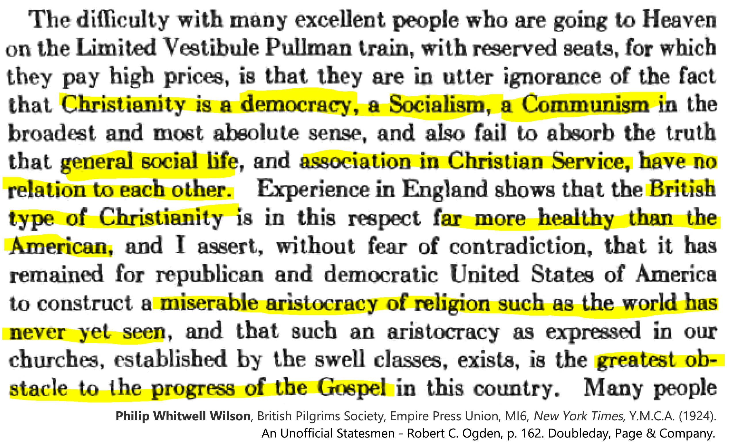 """Philip Whitwell Wilson. (1924). An Unofficial Statesmen - Robert C. Ogden, 325 pgs., (""""Christianity is a democracy, a Socialism, a Communism """"),  p. 162. Country Life Press, Doubleday, Page & Company. TRANSCRIPT: """"The difficulty with many excellent people who are going to Heaven on the Limited Vestibule Pullman train, with reserved seats, for which they pay high prices, is that they are in utter ignorance of the fact that Christianity is a democracy, a Socialism, a Communism in tbe broadest and most absolute sense, and also fail to absorb the truth that general social life, and association in Christian Service, have no relation to each other. Experience in England shows that the British type of Christianity is in this respect far more healthy than the American, and I assert, without fear of contradiction, that it has remained for republican and democratic United States of America to construct a miserable aristocracy of religion such as the world has never yet seen, and that such an aristocracy as expressed in our churches, established by the swell classes, exists, is the greatest obstacle to the progress of the Gospel in this country. Many people…"""""""