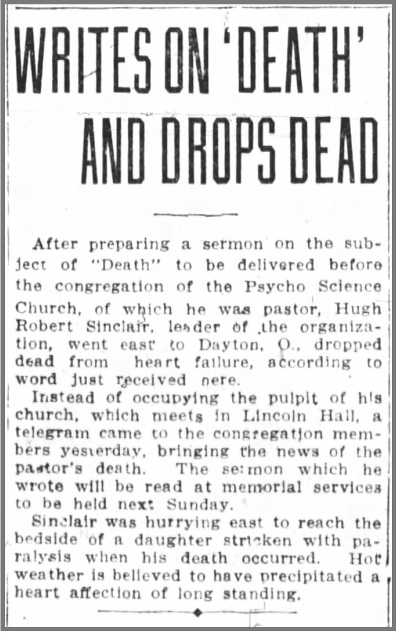 "Hugh Robert Sinclair. (Jun. 24, 1918). Writes on 'Death' and Drops Dead, while visiting Dayton, OH (his birthplace), allegedly of ""heart affection."" Oakland Tribune."
