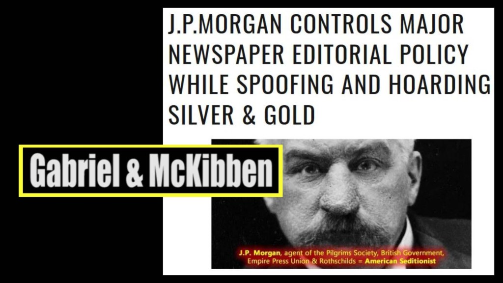 Gabriel, McKibben. (Jun. 26, 2020). J.P. Morgan (Pilgrims Society co-founder; Rothschild by partnership) Controls Major Newspaper Editorial Policy While Spoofing and Hoarding Silver & Gold. American Intelligence Media, Americans for Innovation.