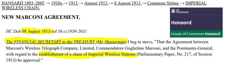 NEW MARCONI AGREEMENT, between Marconi's Wireless Telegraph Company, Limited, Commendatore Guglielmo Marconi, and the Postmaster-General, with regard to the establishment of a chain of Imperial Wireless Stations (Parliamentary Paper, No. 217, of Session 1913). UK Parliament, Hansard.Statements Parl Paper No. 217, Ses. 1913. UK Parliament Hansard.