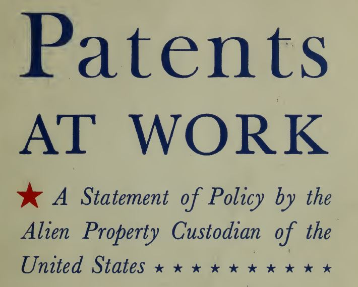 Leo T. Crowley, Alien Property Custodian. (Dec. 7, 1942). Patents At Work, A Statement of Policy by the Alien Property Custodian of the United States, No. 3999066566405, No. JX5313.U6A5 1943, p. 3. U.S. Alien Property Custodian.