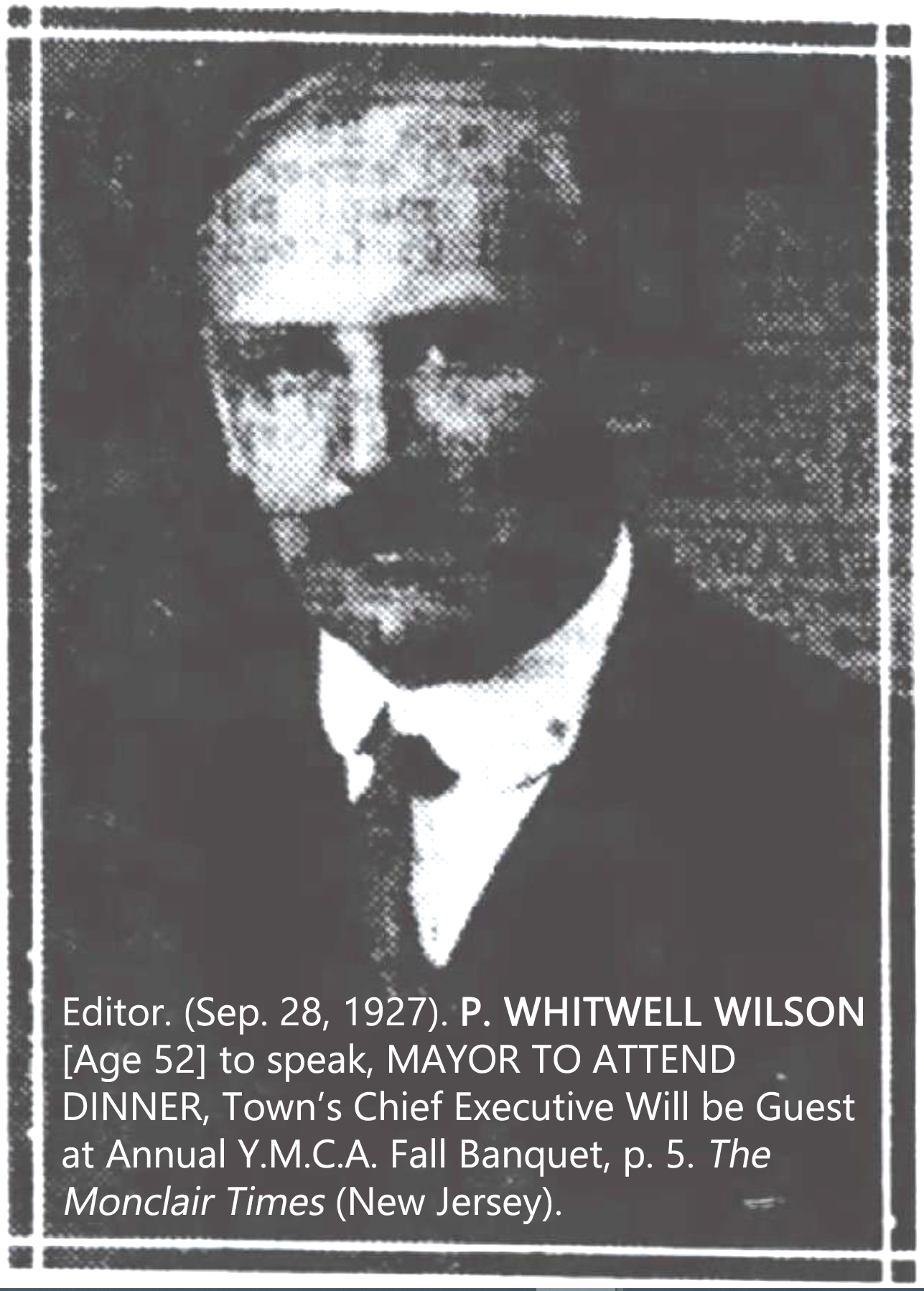 Editor. (Sep. 28, 1927). P. WHITWELL WILSON [Age 52] to speak, MAYOR TO ATTEND DINNER, Town's Chief Executive Will be Guest at Annual Y.M.C.A. Fall Banquet, p. 5. The Montclair Times (New Jersey).