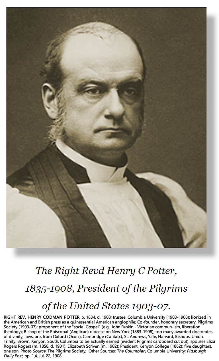 """RIGHT REV. HENRY CODMAN POTTER, b. 1834, d. 1908 suspiciously from possible viral poisoning; trustee, Columbia University (1903-1908); lionized in the New York and British press as an exemplary Anglophile; Co-founder, honorary secretary, Pilgrims Society (1903-07); proponent of the """"Social Gospel"""" (eg., John Ruskin - Victorian commun-ism); Bishop of the Episcopal (Anglican) diocese on New York (1883-1908); too many awarded doctorates of divinity, laws, arts from Oxford, Cambridge (Cantab. - selected preacher), St. Andrews, Yale, Harvard, Bishops, Union, Trinity, Brown, Kenyon, South, Columbia to be actually earned (evident Pilgrims cardboard cut out); spouses Eliza Rogers Rogers (m. 1858, d. 1901), Elizabeth Scriven (m. 1902); President, Kenyon College (1862); five daughters, one son. Photo Source: The Pilgrims Society; Other Source: Pittsburgh; Daily Post, pp. 1,4. Jul. 22, 1908."""