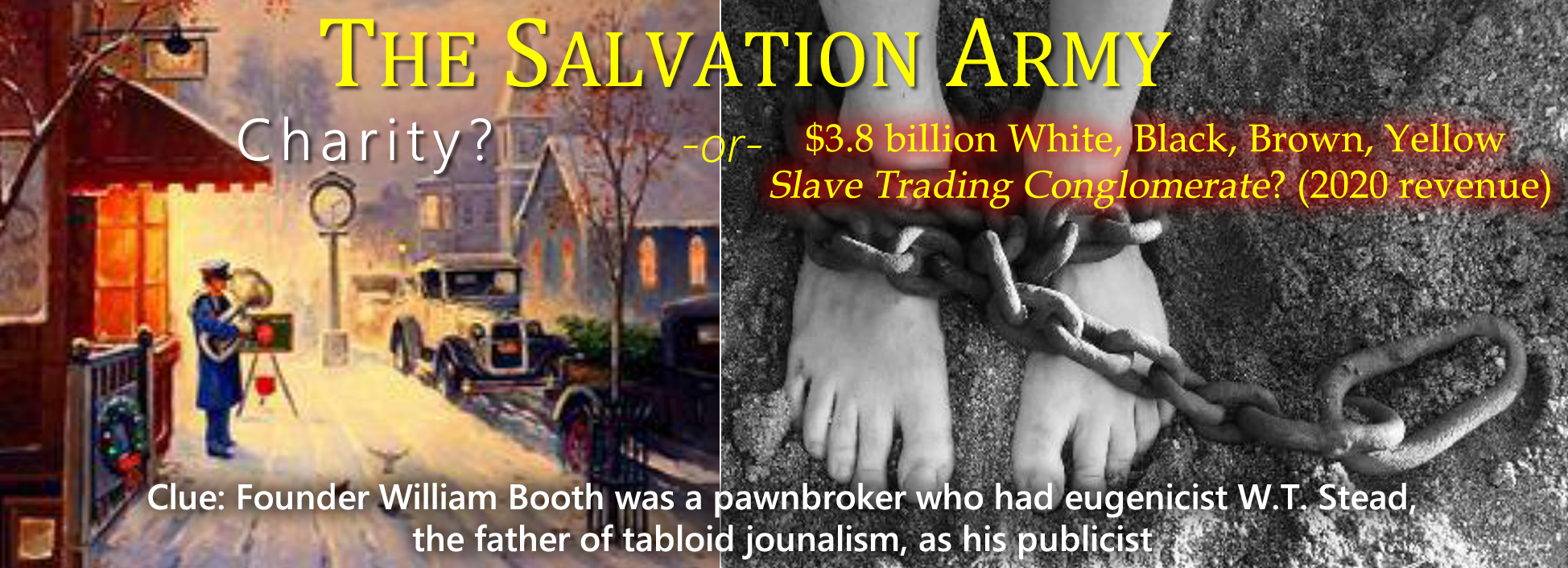 The Salvation Army: Charity? or $3.8 billion White, Black, Brown, Yellow Slave Trading Conglomerate? (2020 revenue)? Clue: Founder William Booth was a pawnbroker who had eugenicist W.T. Stead, the father of tabloid journalism, as his publicist