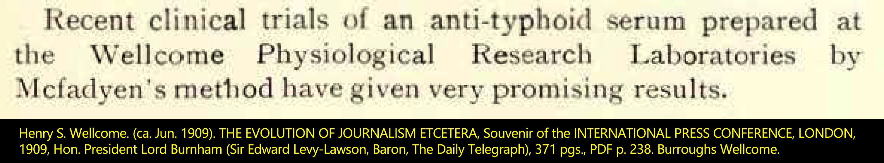 Henry S. Wellcome. (ca. Jun. 1909). THE EVOLUTION OF JOURNALISM ETCETERA, Souvenir of the INTERNATIONAL PRESS CONFERENCE, LONDON, 1909, Hon. President Lord Burnham (Sir Edward Levy-Lawson, Baron, The Daily Telegraph), 371 pgs., PDF p. 236. Burroughs Wellcome.