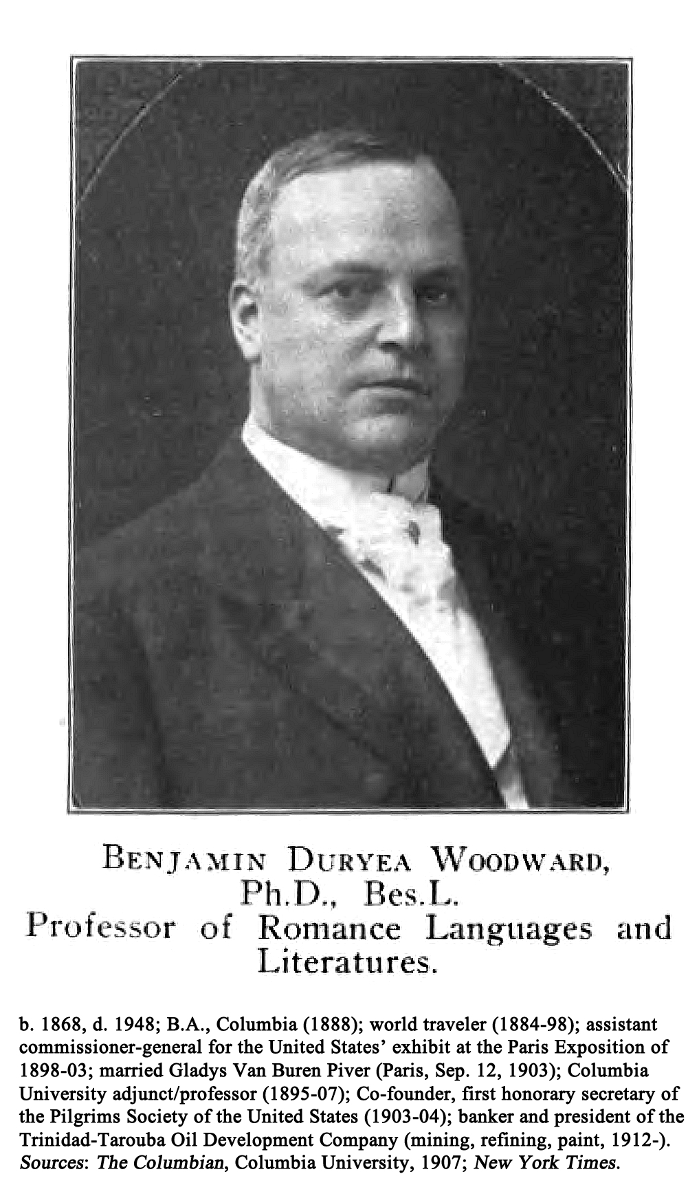 BENJAMIN DURYEA WOODWARD, Ph.D., Bes.L., Professor of Romance Languages and Literatures; 1868; Assistant Commissioner of the United States' exhibit at the Paris Exposition of 1900; Columbia University professor (ca. 1901-07); Co-founder, first honorary secretary of the Pilgrims Society of the United States (1903-04); banker and president of the Trinidad-Tarouba Oil Development Company ca. 1909-. Source: The Columbian, Columbia University, 1907.